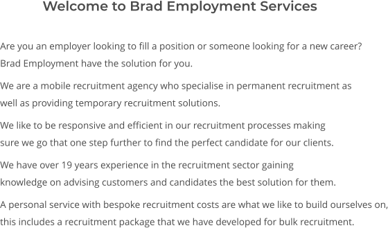 Are you an employer looking to fill a position or someone looking for a new career? Brad Employment have the solution for you.  We are a mobile recruitment agency who specialise in permanent recruitment as well as providing temporary recruitment solutions.  We like to be responsive and efficient in our recruitment processes making sure we go that one step further to find the perfect candidate for our clients.  We have over 19 years experience in the recruitment sector gaining knowledge on advising customers and candidates the best solution for them.  A personal service with bespoke recruitment costs are what we like to build ourselves on, this includes a recruitment package that we have developed for bulk recruitment.       Welcome to Brad Employment Services